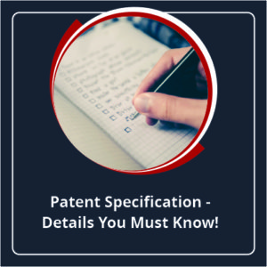 Patent Specifications - Details You Must Know