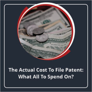 The Actual Cost to File Patent What All to Spend On